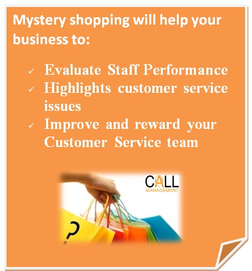 Mystery shopping will help your business to: Evaluate Staff Performance, Highlights customer service issues, Improve and reward your Customer Service team